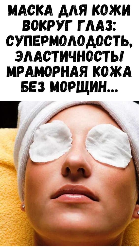 Маска для кожи вокруг глаз: супермолодость, эластичность! Мраморная кожа без морщин…